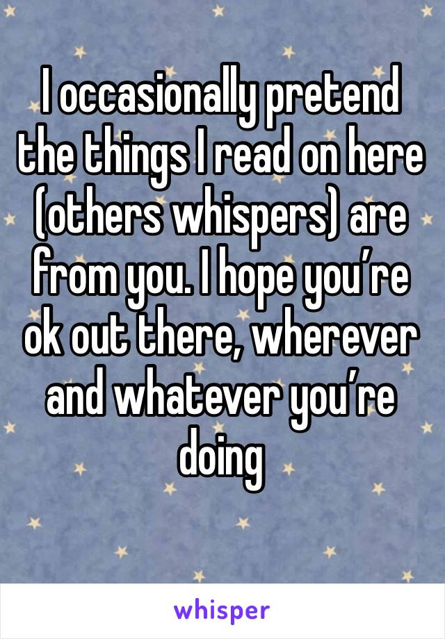 I occasionally pretend the things I read on here  (others whispers) are from you. I hope you're ok out there, wherever and whatever you're doing