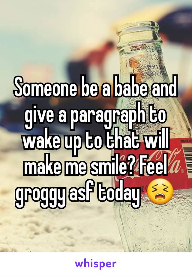 Someone be a babe and give a paragraph to wake up to that will make me smile? Feel groggy asf today 😣