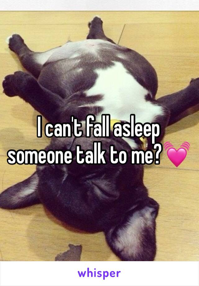 I can't fall asleep someone talk to me?💓