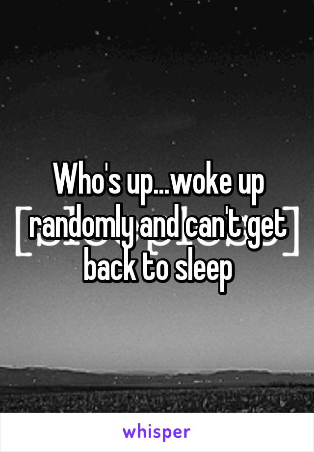 Who's up...woke up randomly and can't get back to sleep