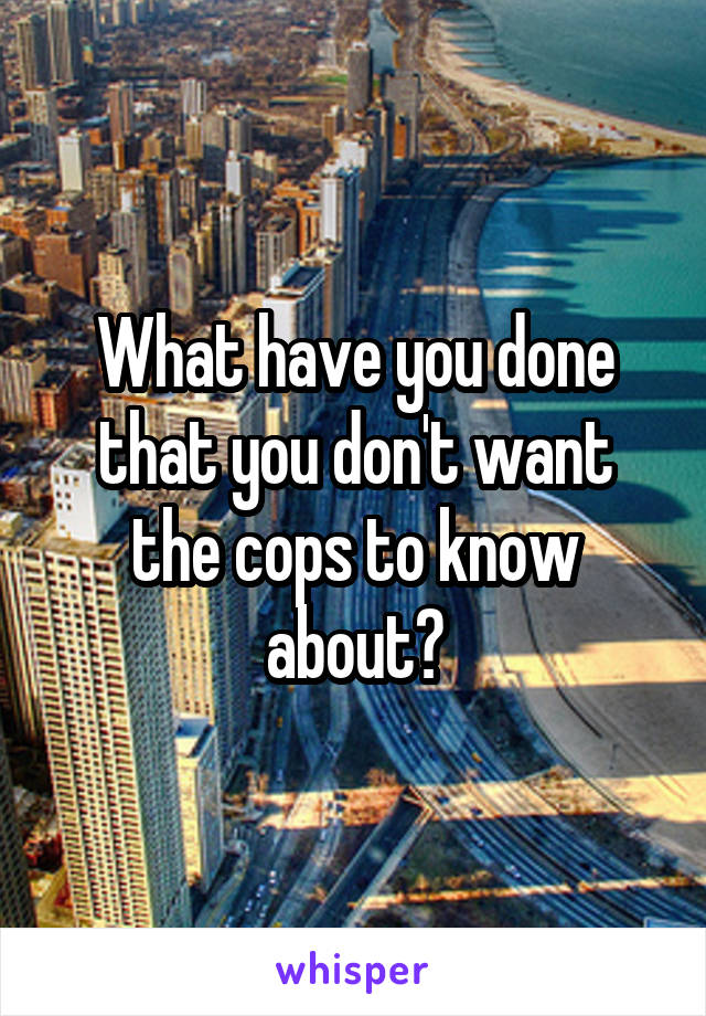 What have you done that you don't want the cops to know about?