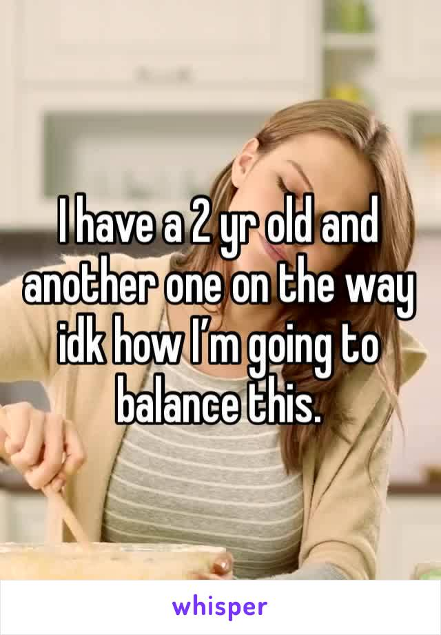 I have a 2 yr old and another one on the way idk how I'm going to balance this.