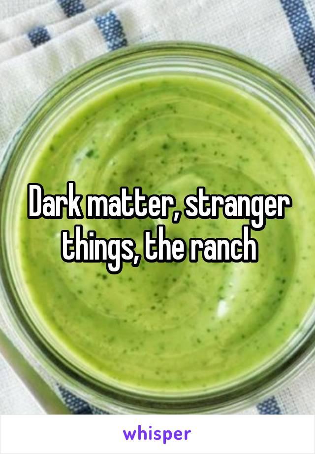 Dark matter, stranger things, the ranch