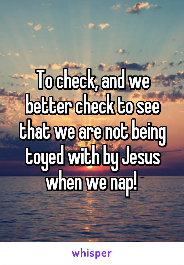To check, and we better check to see that we are not being toyed with by Jesus when we nap!