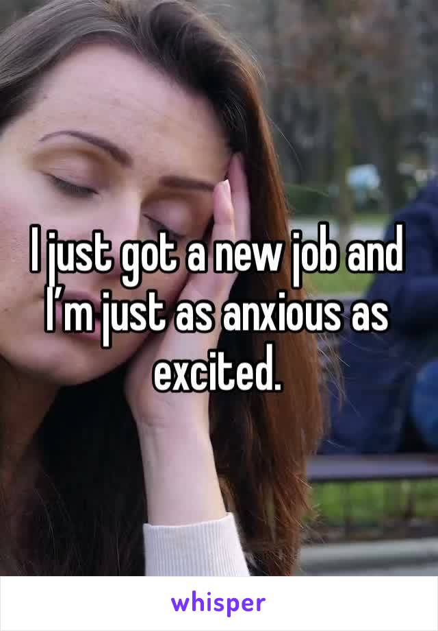 I just got a new job and I'm just as anxious as excited.