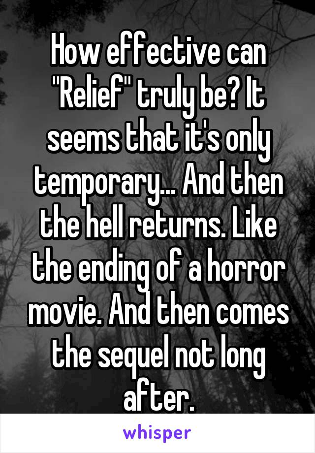 "How effective can ""Relief"" truly be? It seems that it's only temporary... And then the hell returns. Like the ending of a horror movie. And then comes the sequel not long after."