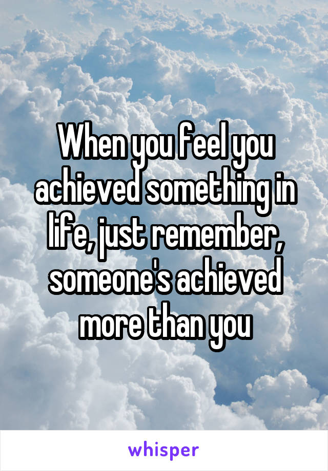 When you feel you achieved something in life, just remember, someone's achieved more than you