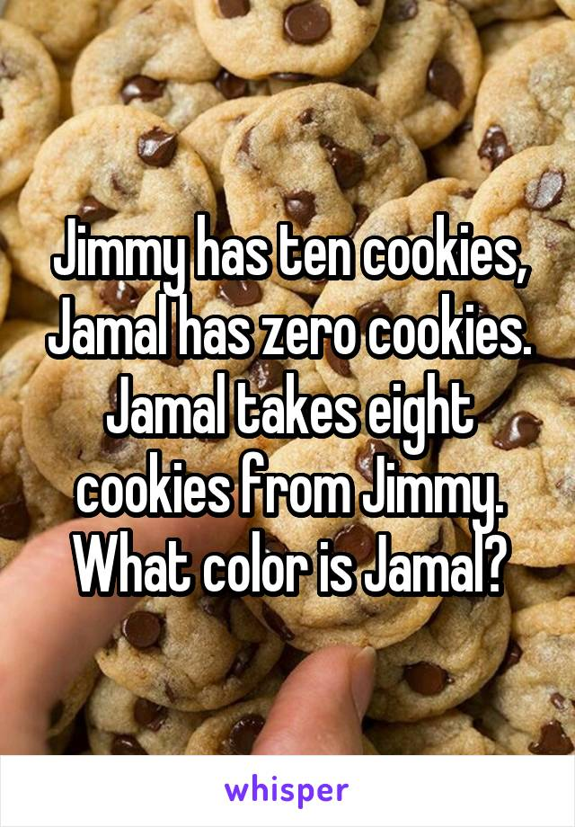 Jimmy has ten cookies, Jamal has zero cookies. Jamal takes eight cookies from Jimmy. What color is Jamal?