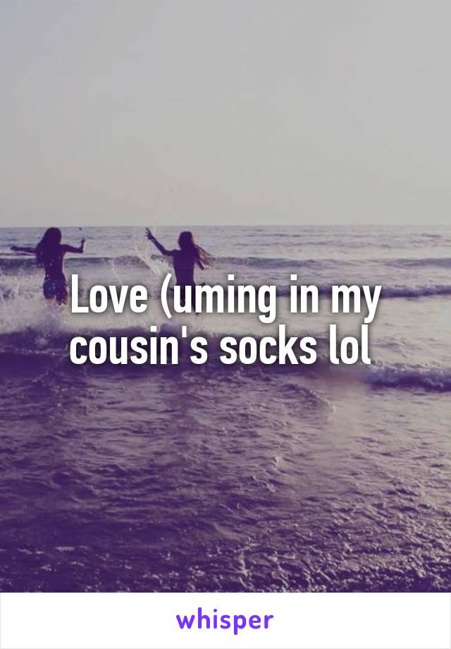 Love (uming in my cousin's socks lol