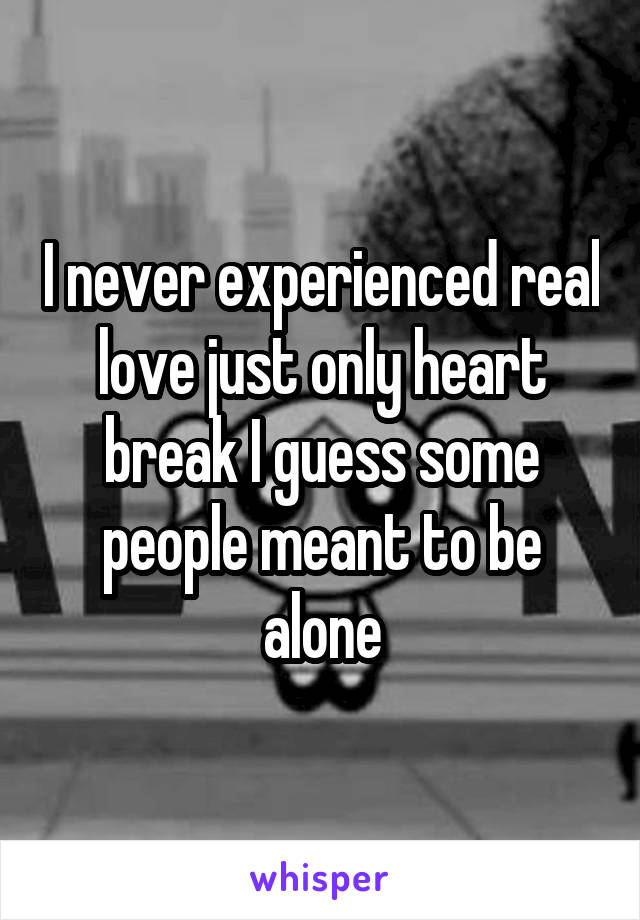 I never experienced real love just only heart break I guess some people meant to be alone