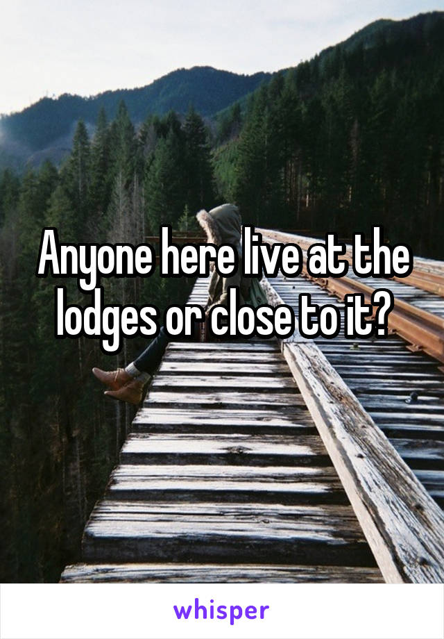 Anyone here live at the lodges or close to it?