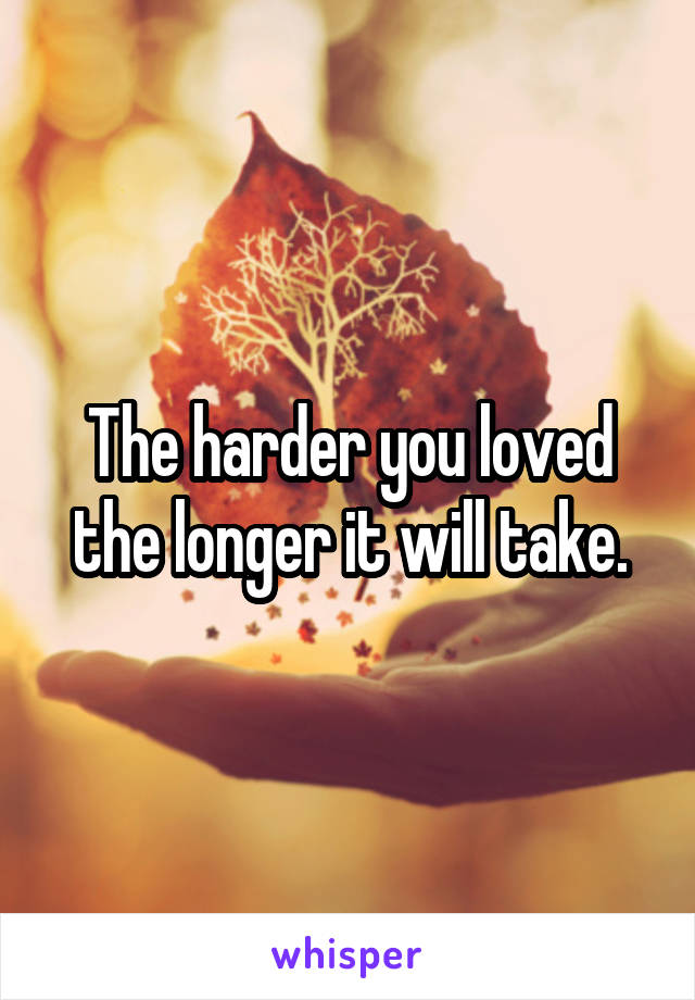 The harder you loved the longer it will take.