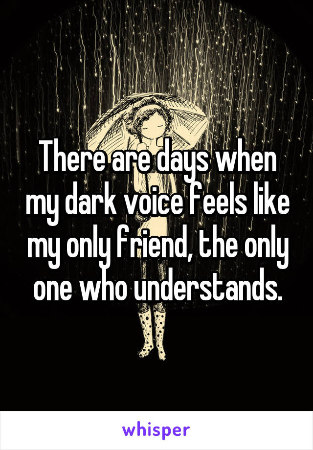 There are days when my dark voice feels like my only friend, the only one who understands.