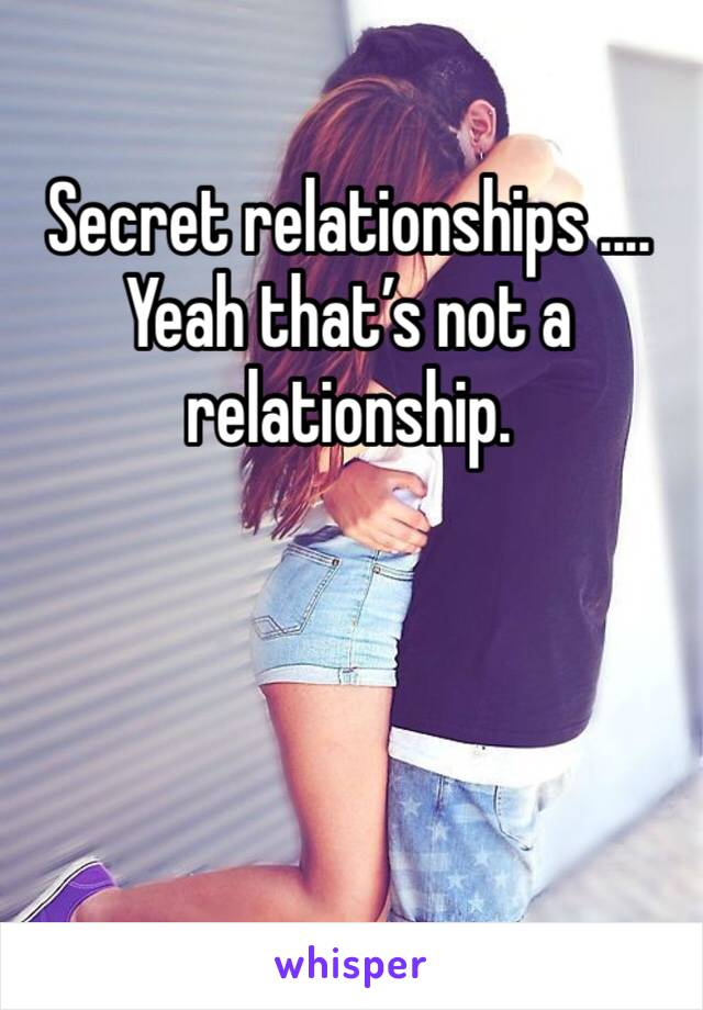 Secret relationships .... Yeah that's not a relationship.