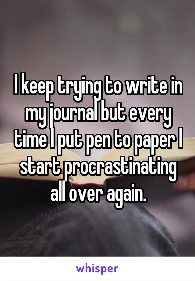 I keep trying to write in my journal but every time I put pen to paper I start procrastinating all over again.