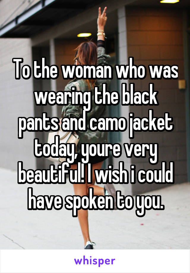 To the woman who was wearing the black pants and camo jacket today, youre very beautiful! I wish i could have spoken to you.