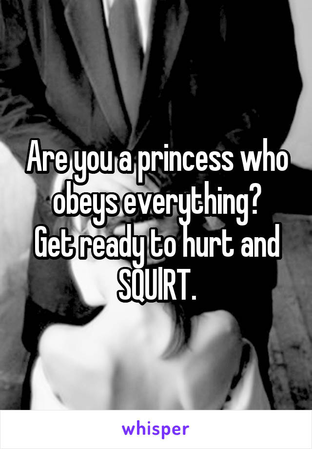 Are you a princess who obeys everything? Get ready to hurt and SQUlRT.