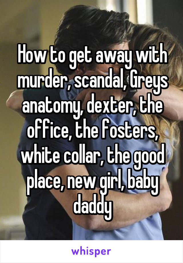 How to get away with murder, scandal, Greys anatomy, dexter, the office, the fosters, white collar, the good place, new girl, baby daddy