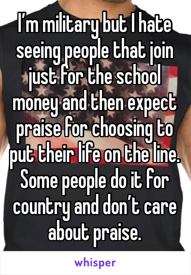 I'm military but I hate seeing people that join just for the school money and then expect praise for choosing to put their life on the line. Some people do it for country and don't care about praise.