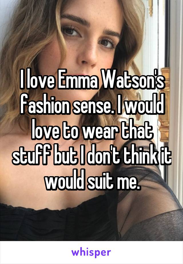 I love Emma Watson's fashion sense. I would love to wear that stuff but I don't think it would suit me.
