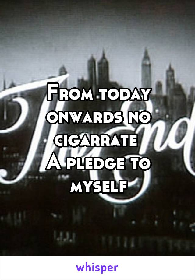 From today onwards no cigarrate  A pledge to myself