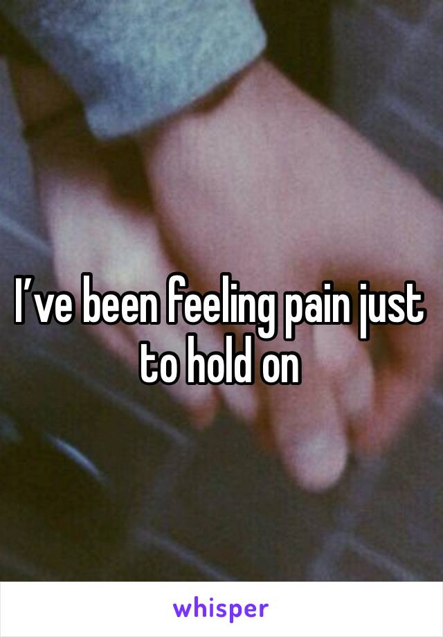 I've been feeling pain just to hold on