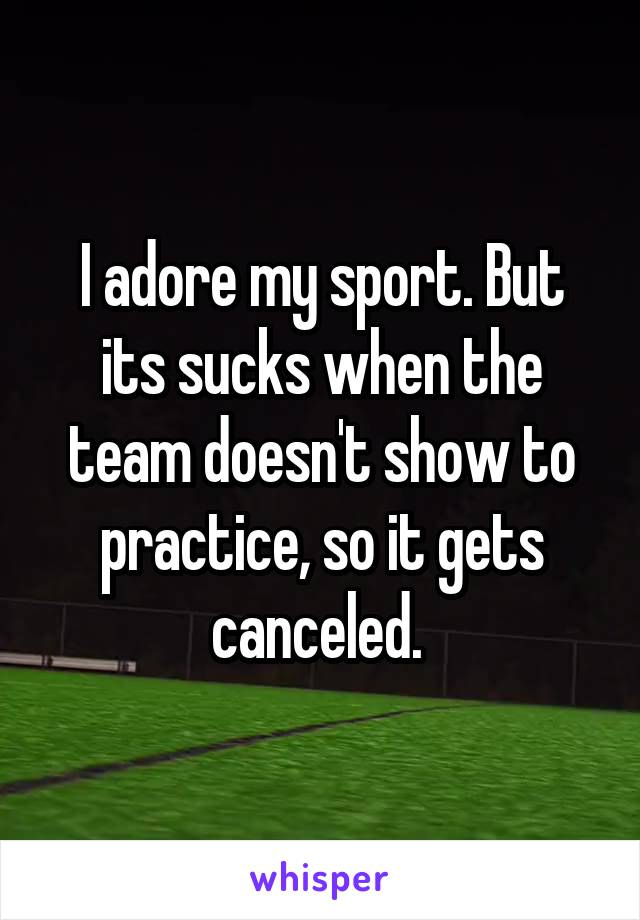 I adore my sport. But its sucks when the team doesn't show to practice, so it gets canceled.