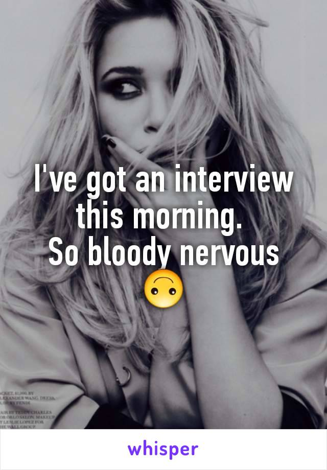 I've got an interview this morning.  So bloody nervous 🙃