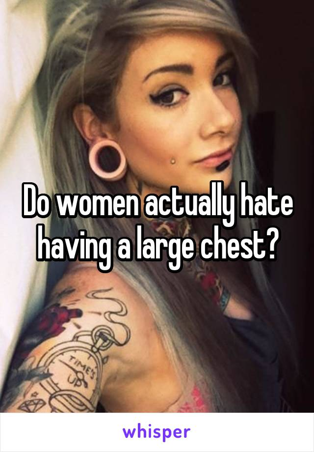 Do women actually hate having a large chest?