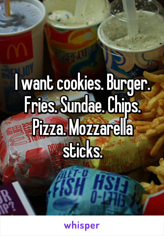 I want cookies. Burger. Fries. Sundae. Chips. Pizza. Mozzarella sticks.