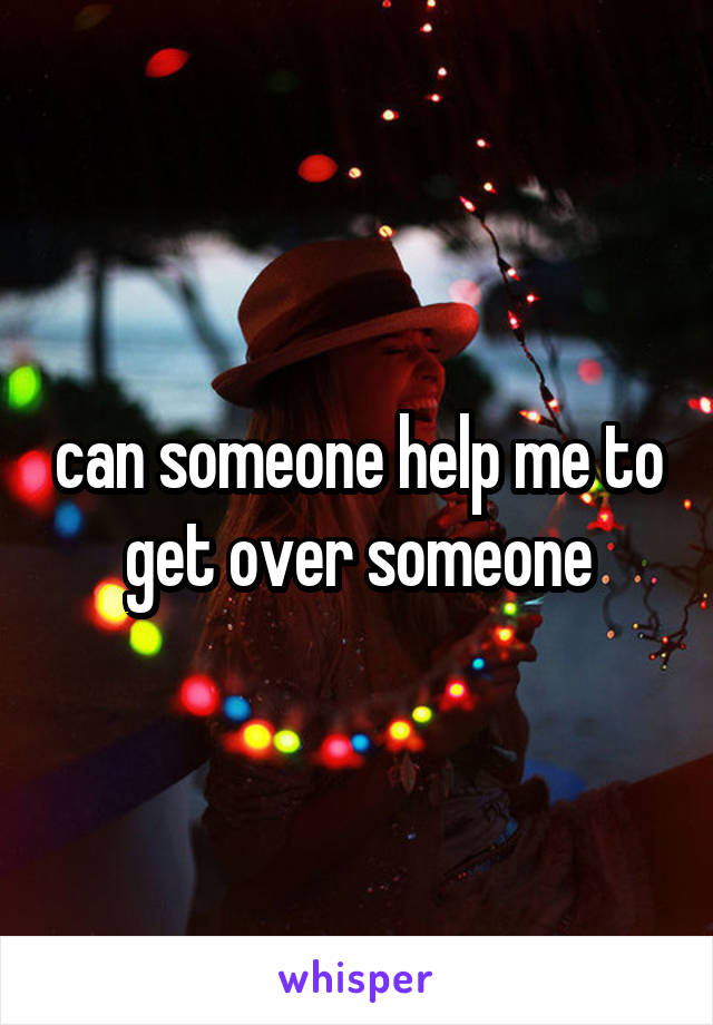 can someone help me to get over someone
