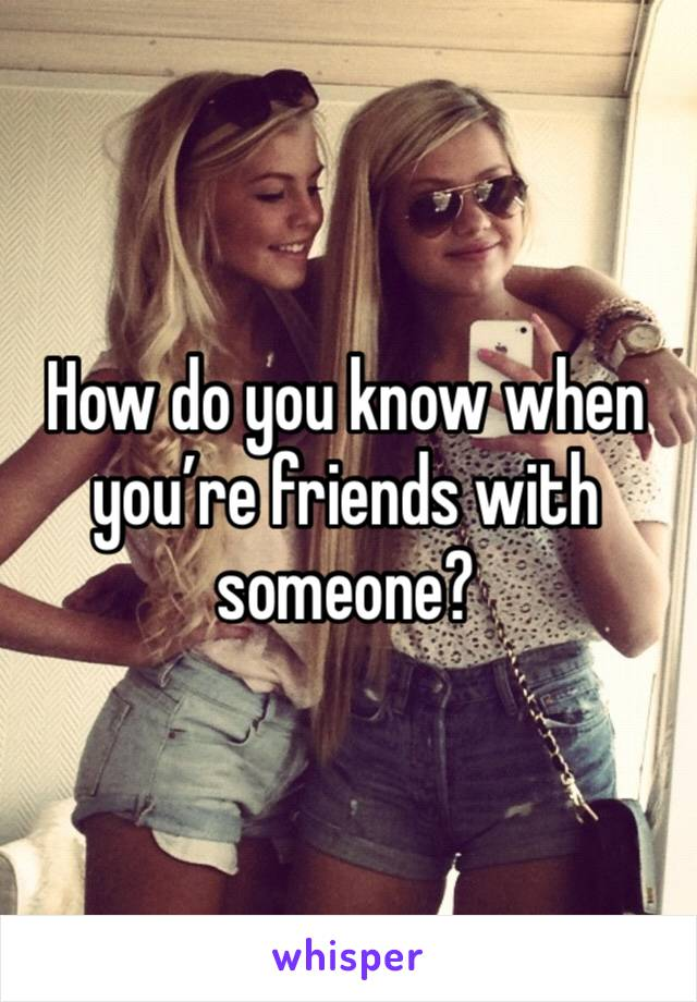 How do you know when you're friends with someone?