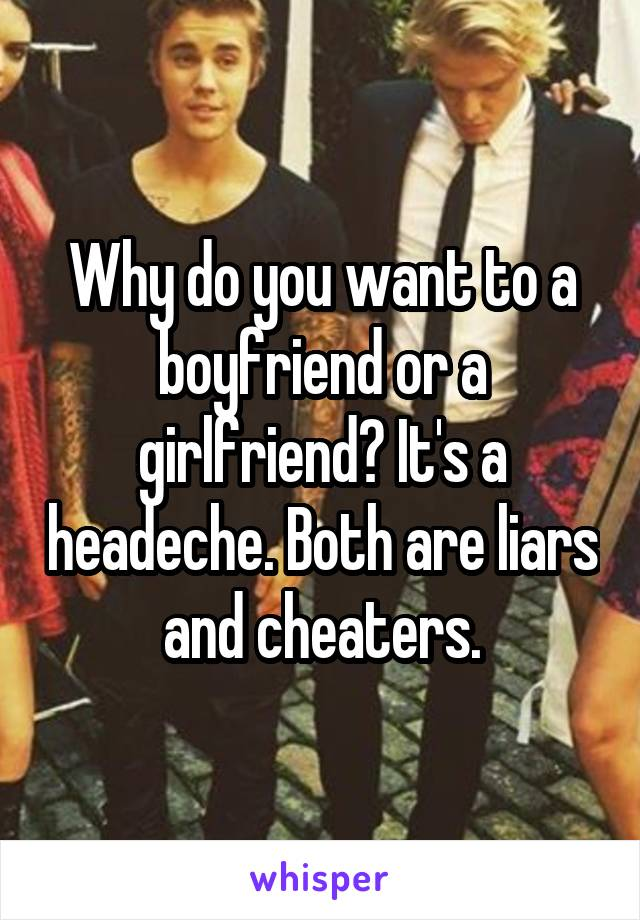 Why do you want to a boyfriend or a girlfriend? It's a headeche. Both are liars and cheaters.