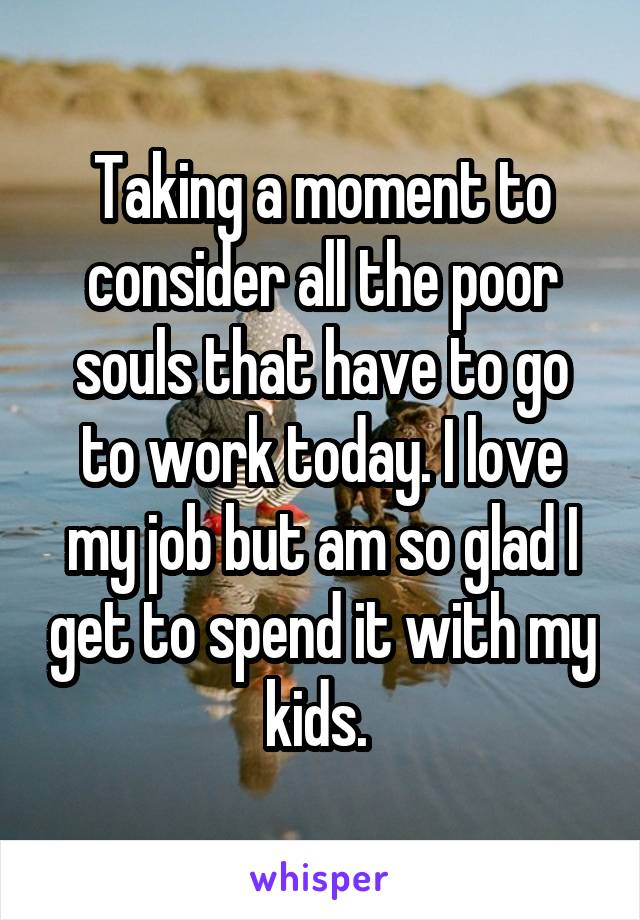 Taking a moment to consider all the poor souls that have to go to work today. I love my job but am so glad I get to spend it with my kids.
