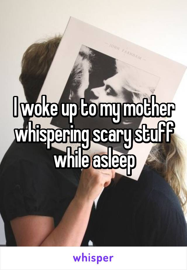 I woke up to my mother whispering scary stuff while asleep