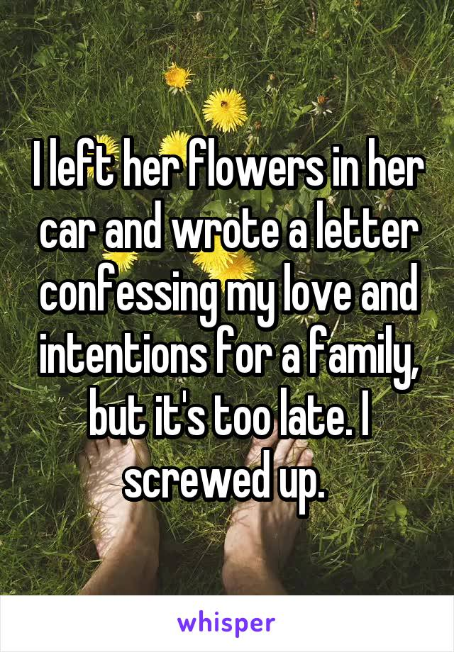 I left her flowers in her car and wrote a letter confessing my love and intentions for a family, but it's too late. I screwed up.