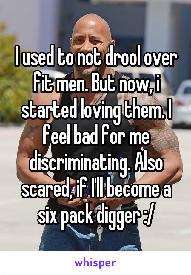 I used to not drool over fit men. But now, i started loving them. I feel bad for me discriminating. Also scared, if I'll become a six pack digger :/