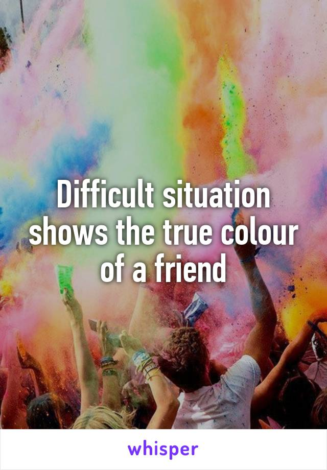 Difficult situation shows the true colour of a friend