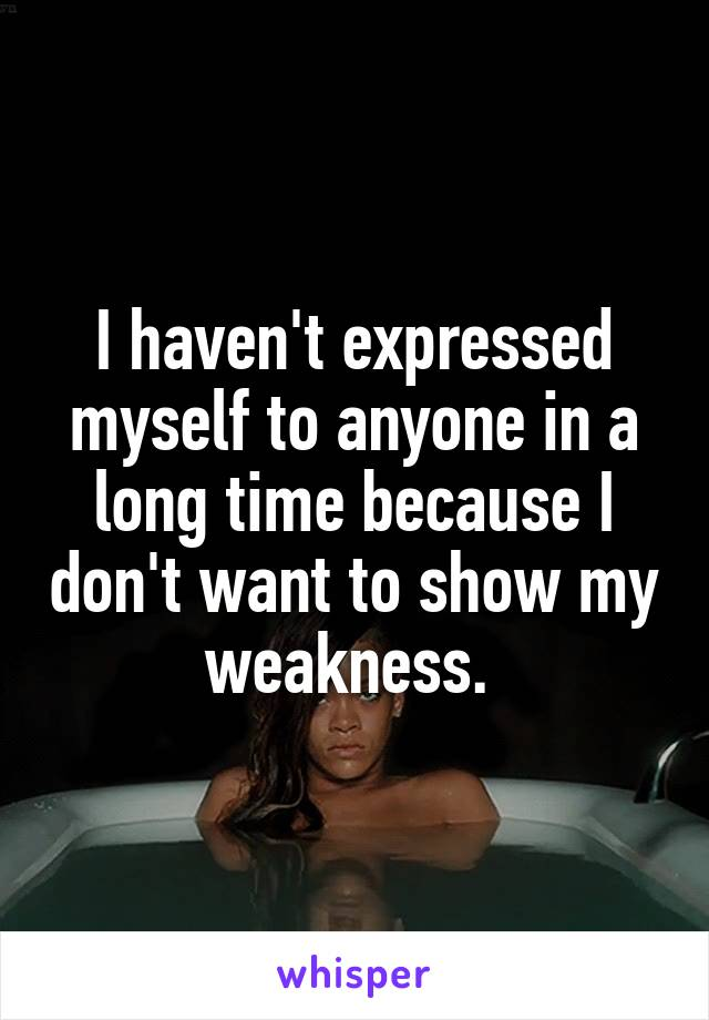 I haven't expressed myself to anyone in a long time because I don't want to show my weakness.