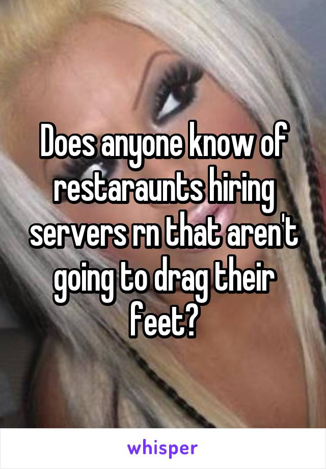 Does anyone know of restaraunts hiring servers rn that aren't going to drag their feet?