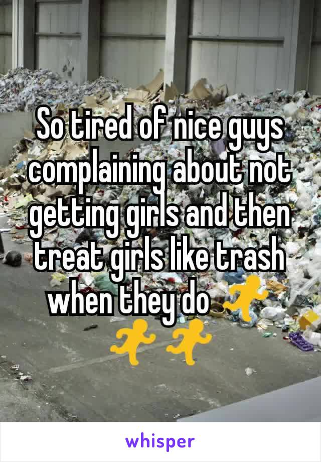 So tired of nice guys complaining about not getting girls and then treat girls like trash when they do 🏃🏃🏃