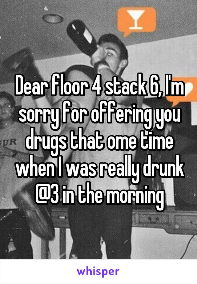 Dear floor 4 stack 6, I'm sorry for offering you drugs that ome time when I was really drunk @3 in the morning