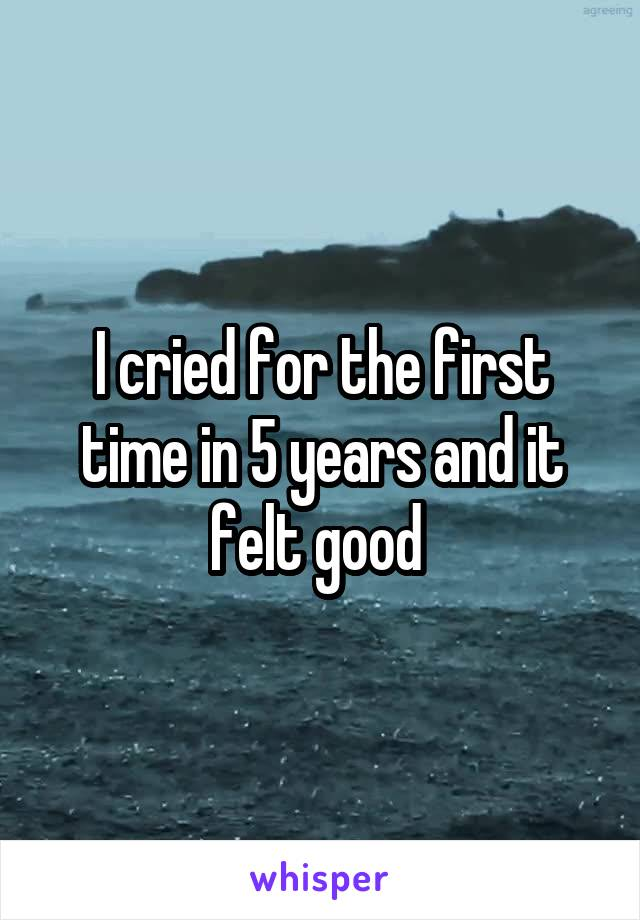 I cried for the first time in 5 years and it felt good