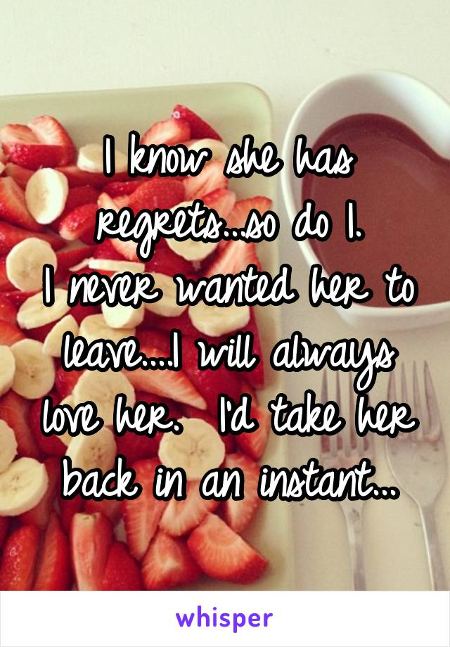 I know she has regrets...so do I. I never wanted her to leave....I will always love her.  I'd take her back in an instant...