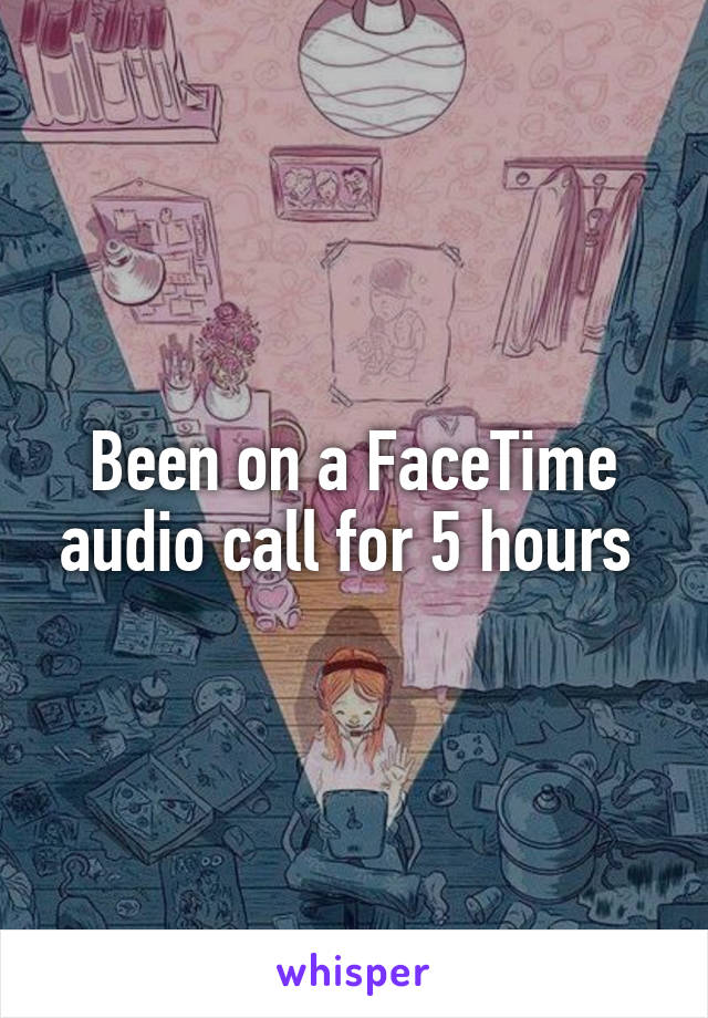 Been on a FaceTime audio call for 5 hours