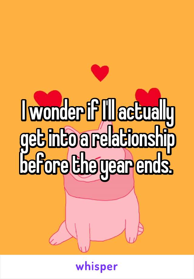 I wonder if I'll actually get into a relationship before the year ends.