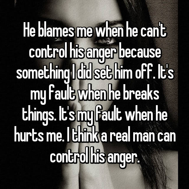 He blames me when he can't control his anger because something I did