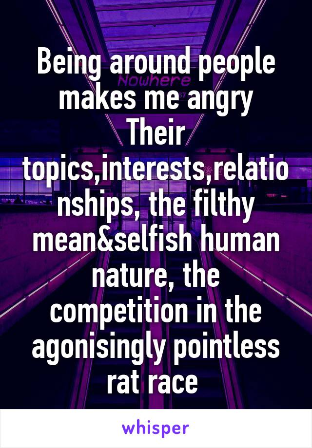 Being around people makes me angry Their topics,interests,relationships, the filthy mean&selfish human nature, the competition in the agonisingly pointless rat race