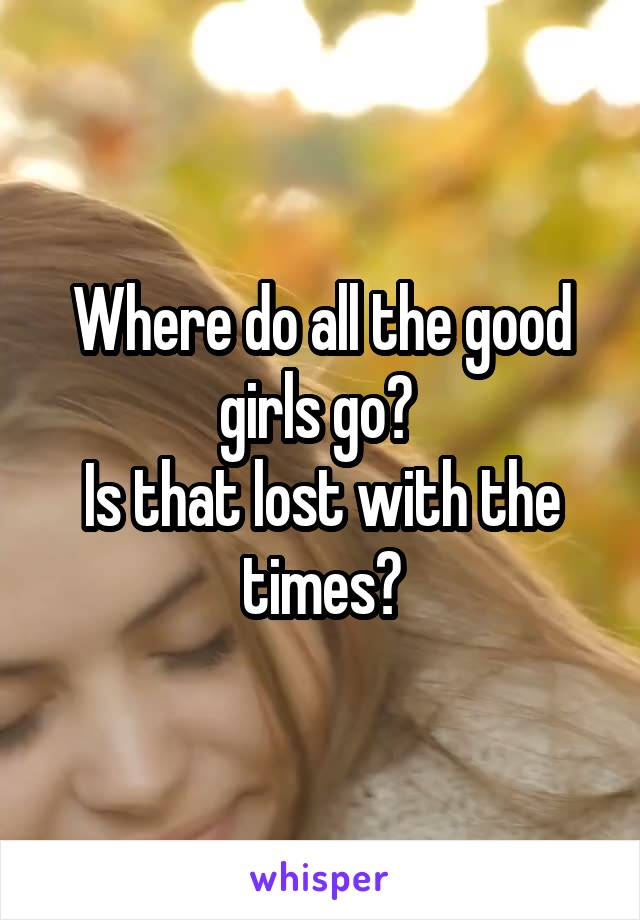 Where do all the good girls go?  Is that lost with the times?