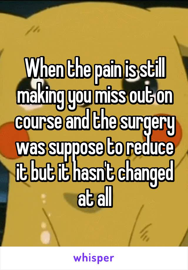 When the pain is still making you miss out on course and the surgery was suppose to reduce it but it hasn't changed at all